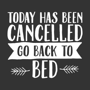 today has cancelled go back to bed other